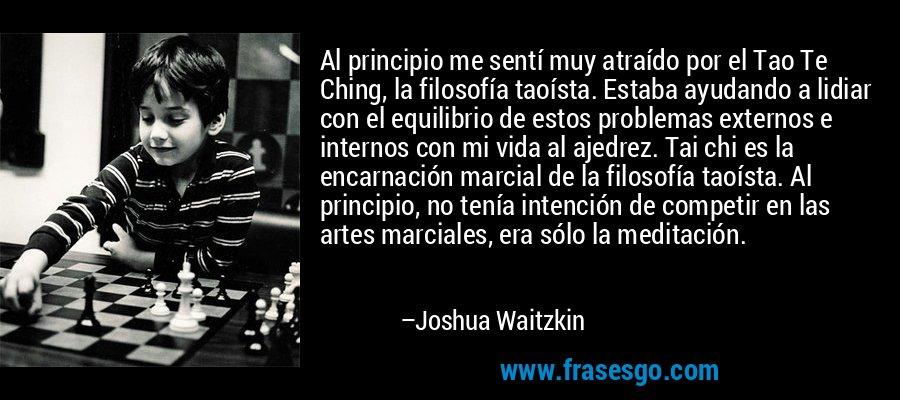 Al principio me sentí muy atraído por el Tao Te Ching, la filosofía taoísta. Estaba ayudando a lidiar con el equilibrio de estos problemas externos e internos con mi vida al ajedrez. Tai chi es la encarnación marcial de la filosofía taoísta. Al principio, no tenía intención de competir en las artes marciales, era sólo la meditación. – Joshua Waitzkin