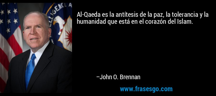 Al-Qaeda es la antítesis de la paz, la tolerancia y la humanidad que está en el corazón del Islam. – John O. Brennan