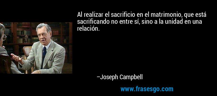 Al realizar el sacrificio en el matrimonio, que está sacrificando no entre sí, sino a la unidad en una relación. – Joseph Campbell