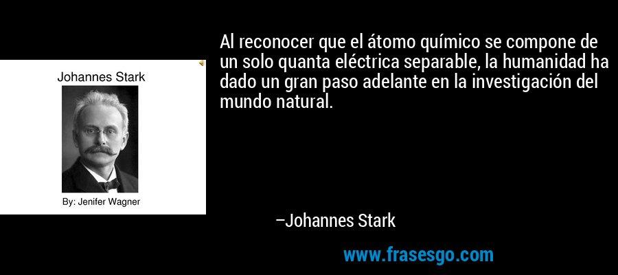Al reconocer que el átomo químico se compone de un solo quanta eléctrica separable, la humanidad ha dado un gran paso adelante en la investigación del mundo natural. – Johannes Stark