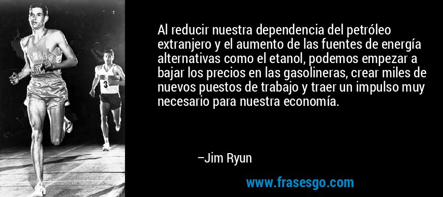 Al reducir nuestra dependencia del petróleo extranjero y el aumento de las fuentes de energía alternativas como el etanol, podemos empezar a bajar los precios en las gasolineras, crear miles de nuevos puestos de trabajo y traer un impulso muy necesario para nuestra economía. – Jim Ryun