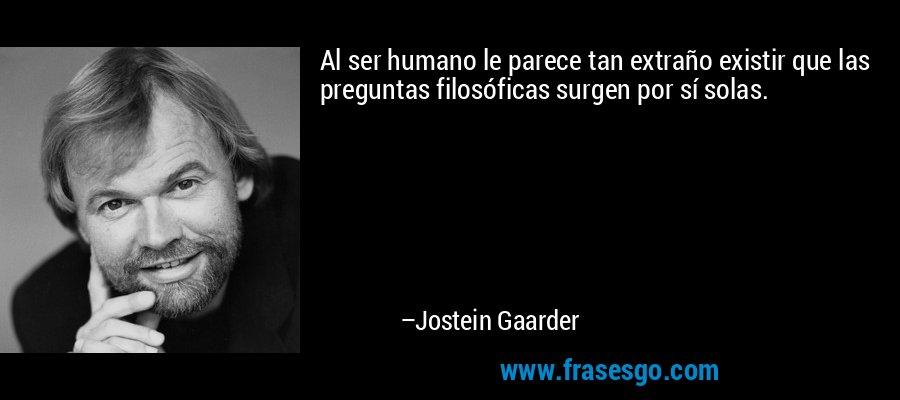 Al ser humano le parece tan extraño existir que las preguntas filosóficas surgen por sí solas. – Jostein Gaarder