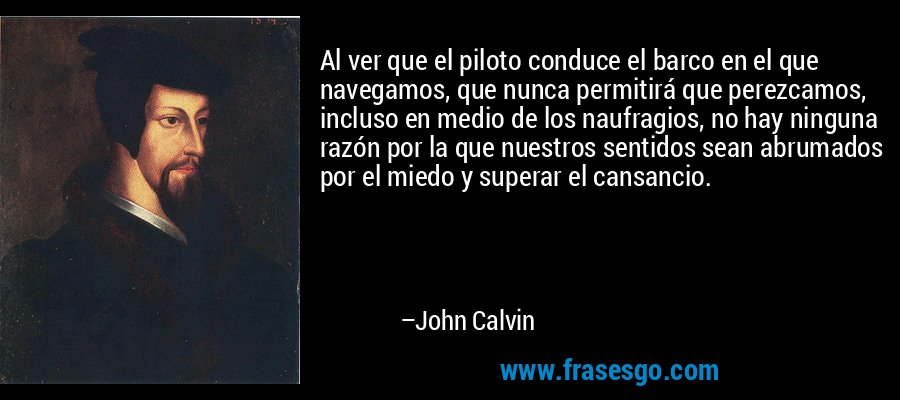 Al ver que el piloto conduce el barco en el que navegamos, que nunca permitirá que perezcamos, incluso en medio de los naufragios, no hay ninguna razón por la que nuestros sentidos sean abrumados por el miedo y superar el cansancio. – John Calvin