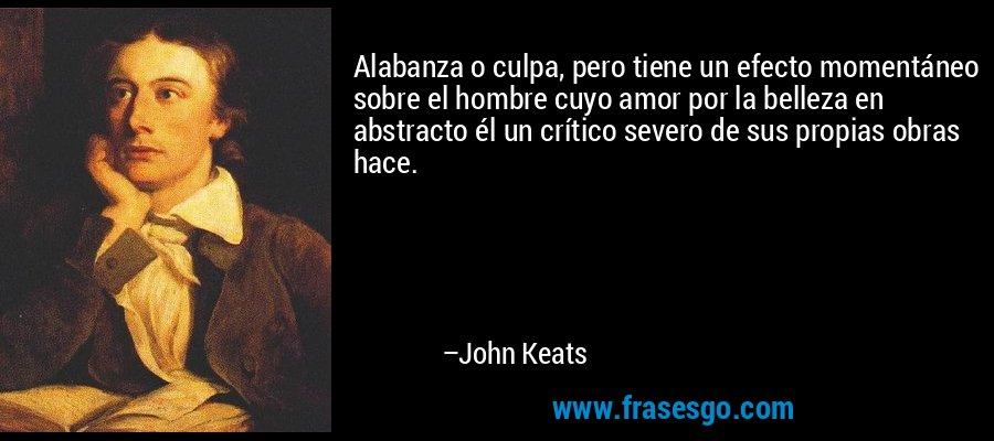 Alabanza o culpa, pero tiene un efecto momentáneo sobre el hombre cuyo amor por la belleza en abstracto él un crítico severo de sus propias obras hace. – John Keats
