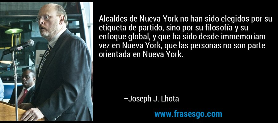 Alcaldes de Nueva York no han sido elegidos por su etiqueta de partido, sino por su filosofía y su enfoque global, y que ha sido desde immemoriam vez en Nueva York, que las personas no son parte orientada en Nueva York. – Joseph J. Lhota