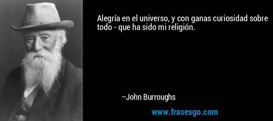 Alegría en el universo, y con ganas curiosidad sobre todo - que ha sido mi religión. – John Burroughs