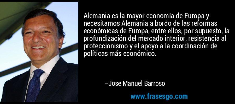 Alemania es la mayor economía de Europa y necesitamos Alemania a bordo de las reformas económicas de Europa, entre ellos, por supuesto, la profundización del mercado interior, resistencia al proteccionismo y el apoyo a la coordinación de políticas más económico. – Jose Manuel Barroso
