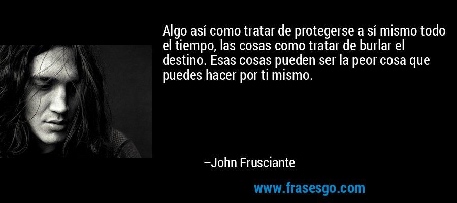 Algo así como tratar de protegerse a sí mismo todo el tiempo, las cosas como tratar de burlar el destino. Esas cosas pueden ser la peor cosa que puedes hacer por ti mismo. – John Frusciante