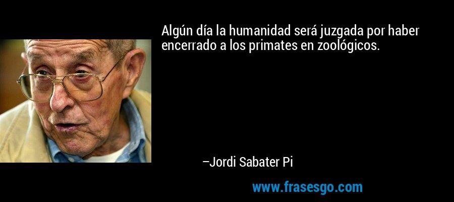 Algún día la humanidad será juzgada por haber encerrado a los primates en zoológicos. – Jordi Sabater Pi