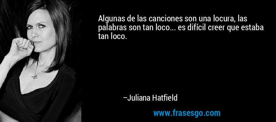 Algunas de las canciones son una locura, las palabras son tan loco... es difícil creer que estaba tan loco. – Juliana Hatfield