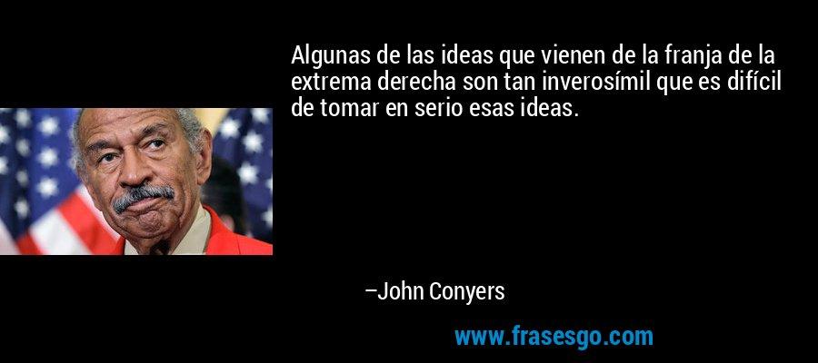 Algunas de las ideas que vienen de la franja de la extrema derecha son tan inverosímil que es difícil de tomar en serio esas ideas. – John Conyers