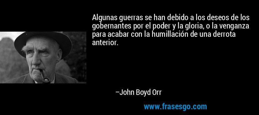 Algunas guerras se han debido a los deseos de los gobernantes por el poder y la gloria, o la venganza para acabar con la humillación de una derrota anterior. – John Boyd Orr