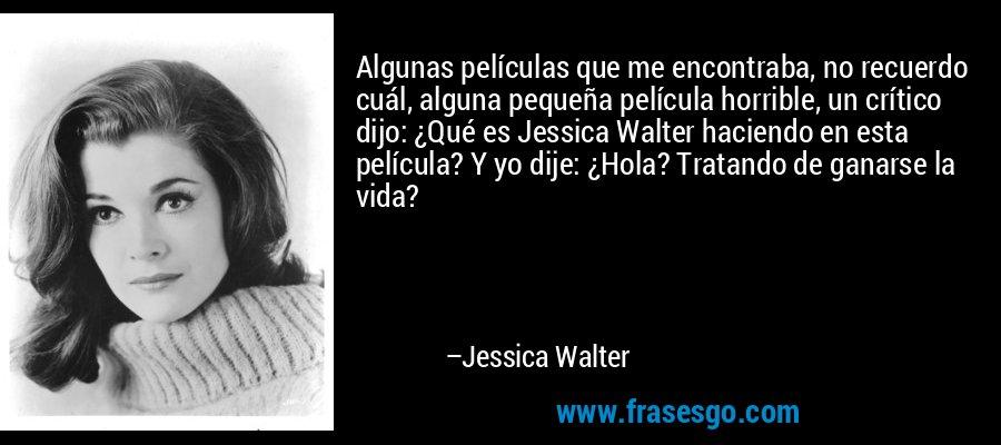 Algunas películas que me encontraba, no recuerdo cuál, alguna pequeña película horrible, un crítico dijo: ¿Qué es Jessica Walter haciendo en esta película? Y yo dije: ¿Hola? Tratando de ganarse la vida? – Jessica Walter
