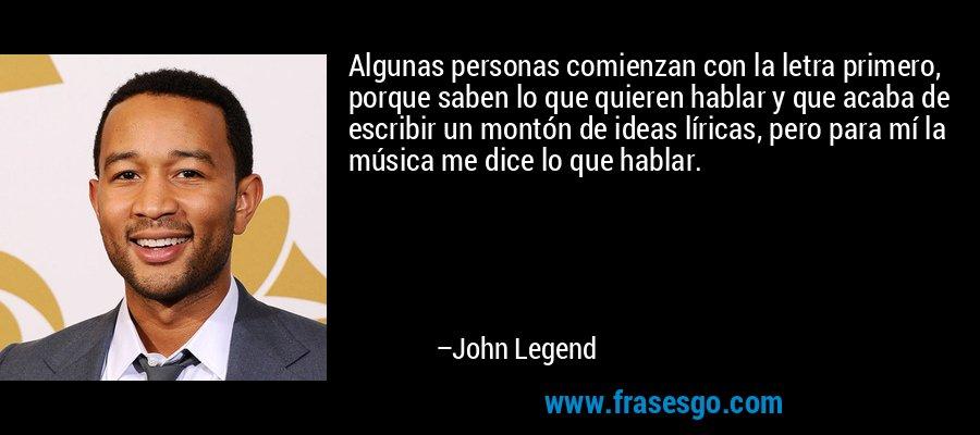 Algunas personas comienzan con la letra primero, porque saben lo que quieren hablar y que acaba de escribir un montón de ideas líricas, pero para mí la música me dice lo que hablar. – John Legend