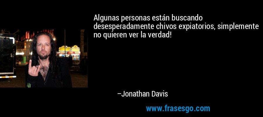 Algunas personas están buscando desesperadamente chivos expiatorios, simplemente no quieren ver la verdad! – Jonathan Davis