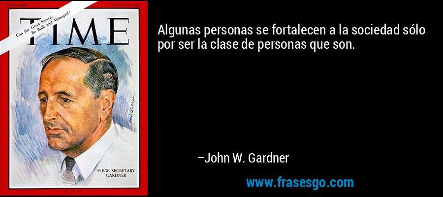 Algunas personas se fortalecen a la sociedad sólo por ser la clase de personas que son. – John W. Gardner