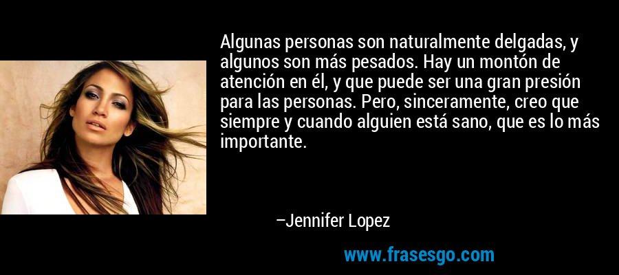 Algunas personas son naturalmente delgadas, y algunos son más pesados. Hay un montón de atención en él, y que puede ser una gran presión para las personas. Pero, sinceramente, creo que siempre y cuando alguien está sano, que es lo más importante. – Jennifer Lopez