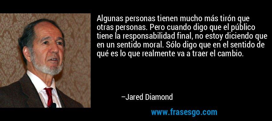 Algunas personas tienen mucho más tirón que otras personas. Pero cuando digo que el público tiene la responsabilidad final, no estoy diciendo que en un sentido moral. Sólo digo que en el sentido de qué es lo que realmente va a traer el cambio. – Jared Diamond