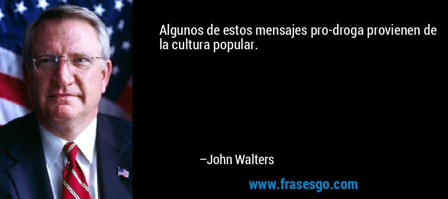 Algunos de estos mensajes pro-droga provienen de la cultura popular. – John Walters