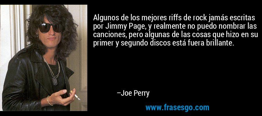 Algunos de los mejores riffs de rock jamás escritas por Jimmy Page, y realmente no puedo nombrar las canciones, pero algunas de las cosas que hizo en su primer y segundo discos está fuera brillante. – Joe Perry