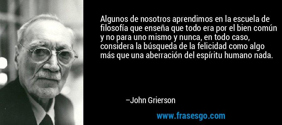 Algunos de nosotros aprendimos en la escuela de filosofía que enseña que todo era por el bien común y no para uno mismo y nunca, en todo caso, considera la búsqueda de la felicidad como algo más que una aberración del espíritu humano nada. – John Grierson