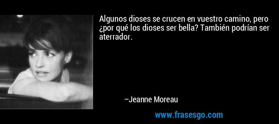 Algunos dioses se crucen en vuestro camino, pero ¿por qué los dioses ser bella? También podrían ser aterrador. – Jeanne Moreau