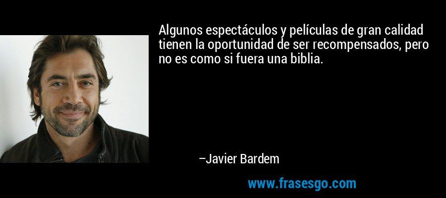 Algunos espectáculos y películas de gran calidad tienen la oportunidad de ser recompensados, pero no es como si fuera una biblia. – Javier Bardem