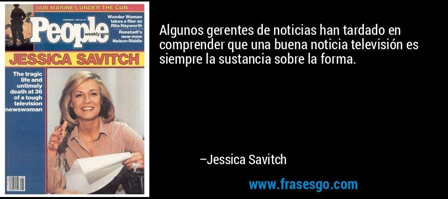Algunos gerentes de noticias han tardado en comprender que una buena noticia televisión es siempre la sustancia sobre la forma. – Jessica Savitch