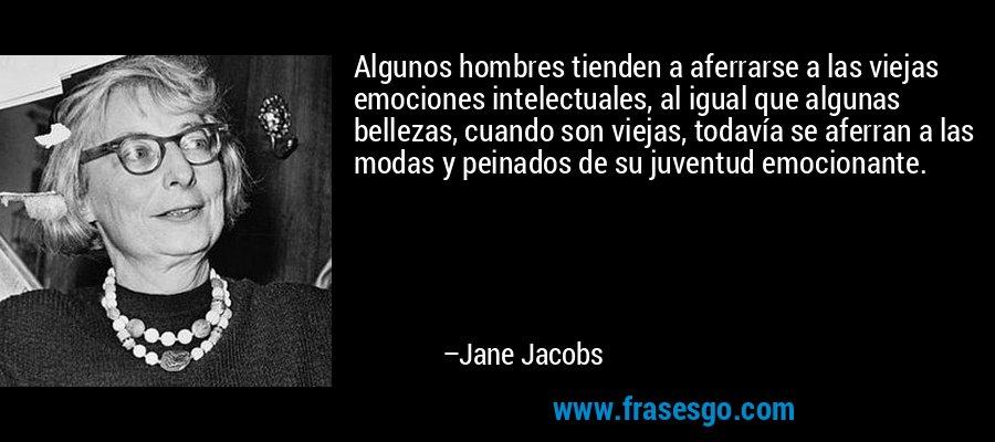 Algunos hombres tienden a aferrarse a las viejas emociones intelectuales, al igual que algunas bellezas, cuando son viejas, todavía se aferran a las modas y peinados de su juventud emocionante. – Jane Jacobs