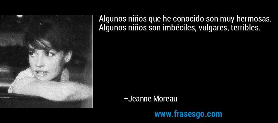 Algunos niños que he conocido son muy hermosas. Algunos niños son imbéciles, vulgares, terribles. – Jeanne Moreau