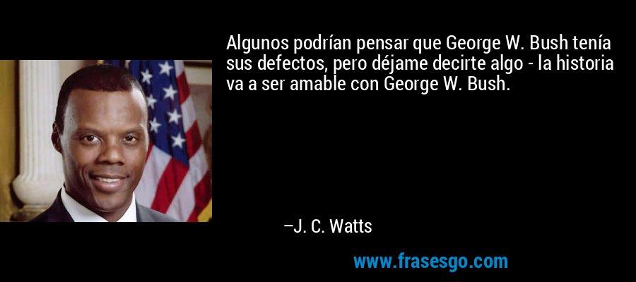 Algunos podrían pensar que George W. Bush tenía sus defectos, pero déjame decirte algo - la historia va a ser amable con George W. Bush. – J. C. Watts