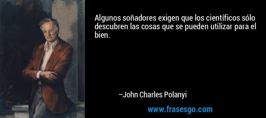 Algunos soñadores exigen que los científicos sólo descubren las cosas que se pueden utilizar para el bien. – John Charles Polanyi