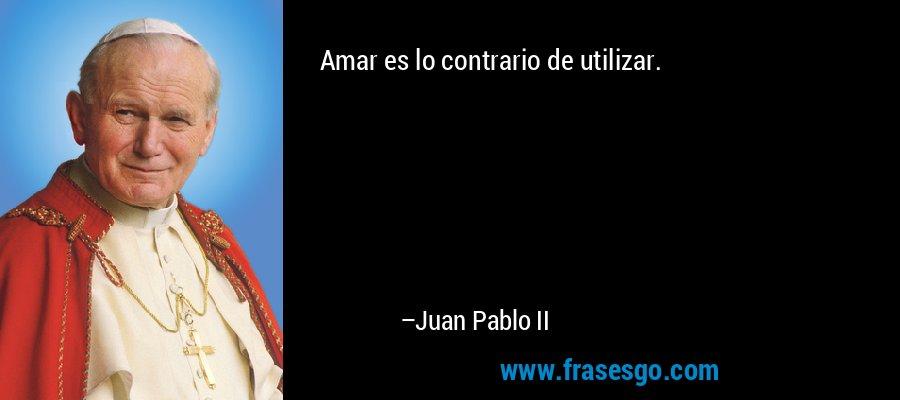 Amar es lo contrario de utilizar. – Juan Pablo II