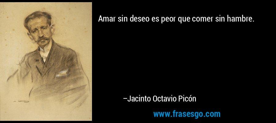 Amar sin deseo es peor que comer sin hambre. – Jacinto Octavio Picón