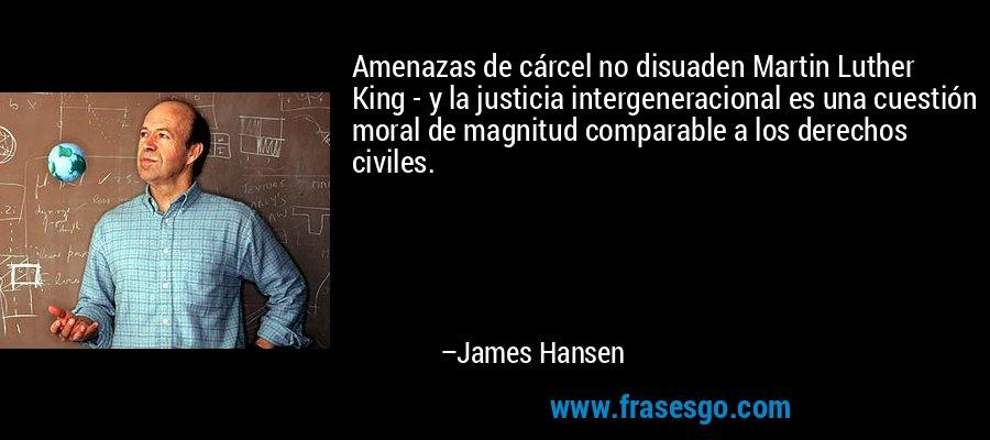 Amenazas de cárcel no disuaden Martin Luther King - y la justicia intergeneracional es una cuestión moral de magnitud comparable a los derechos civiles. – James Hansen