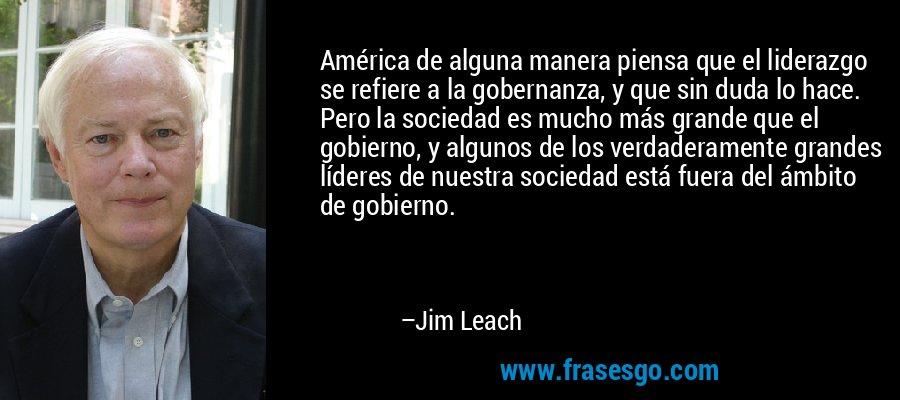 América de alguna manera piensa que el liderazgo se refiere a la gobernanza, y que sin duda lo hace. Pero la sociedad es mucho más grande que el gobierno, y algunos de los verdaderamente grandes líderes de nuestra sociedad está fuera del ámbito de gobierno. – Jim Leach
