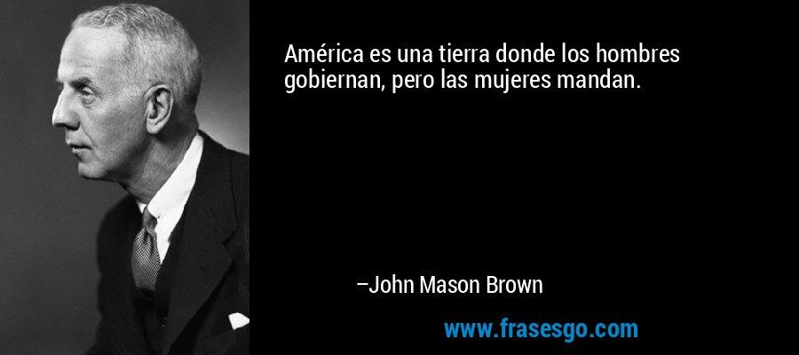 América es una tierra donde los hombres gobiernan, pero las mujeres mandan. – John Mason Brown