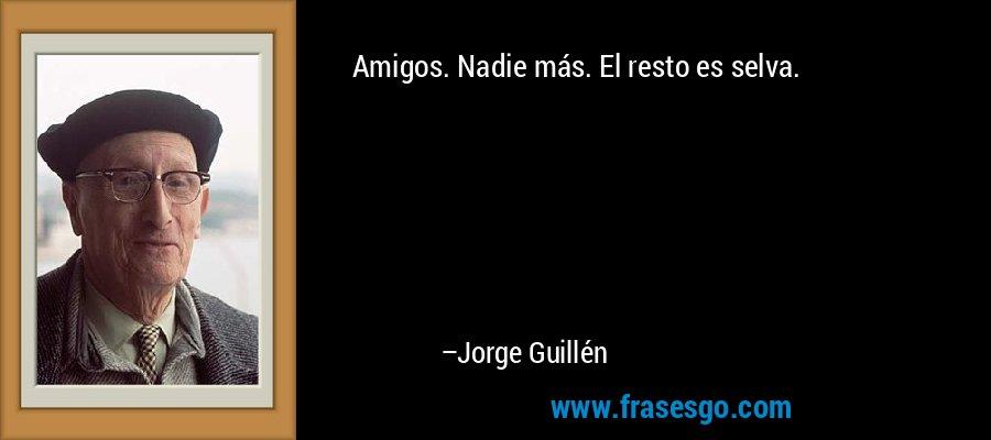 Amigos. Nadie más. El resto es selva. – Jorge Guillén