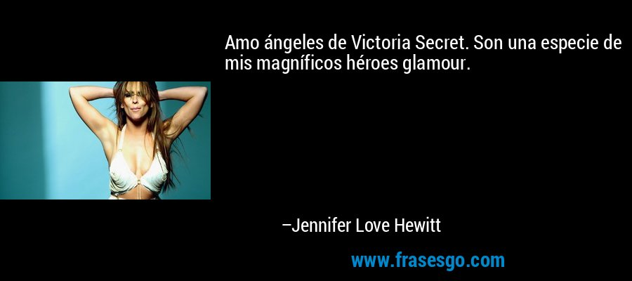 Amo ángeles de Victoria Secret. Son una especie de mis magníficos héroes glamour. – Jennifer Love Hewitt