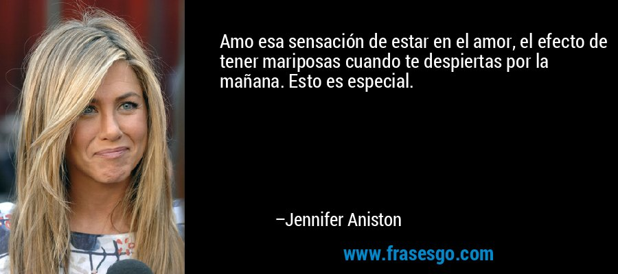 Amo esa sensación de estar en el amor, el efecto de tener mariposas cuando te despiertas por la mañana. Esto es especial. – Jennifer Aniston
