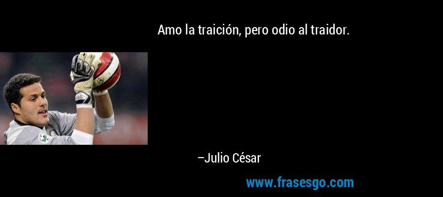 Amo la traición, pero odio al traidor. – Julio César