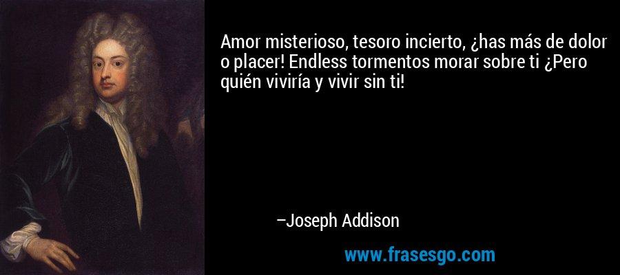 Amor misterioso, tesoro incierto, ¿has más de dolor o placer! Endless tormentos morar sobre ti ¿Pero quién viviría y vivir sin ti! – Joseph Addison