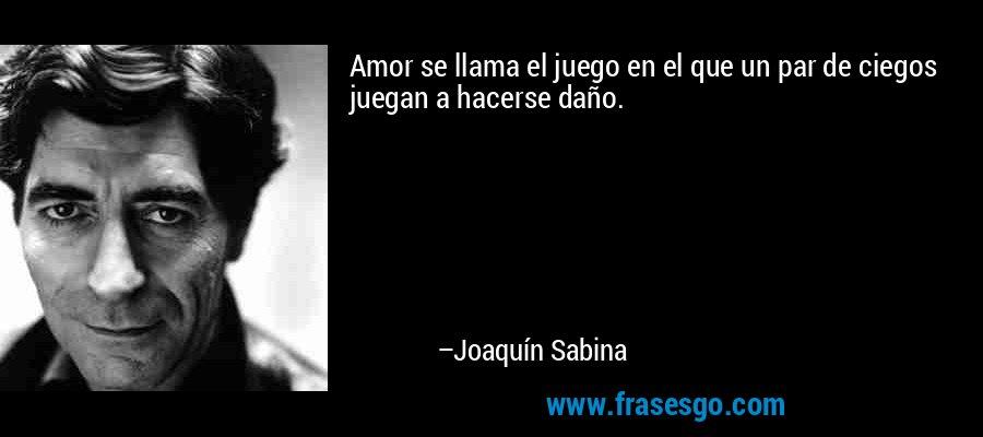 Amor se llama el juego en el que un par de ciegos juegan a hacerse daño. – Joaquín Sabina