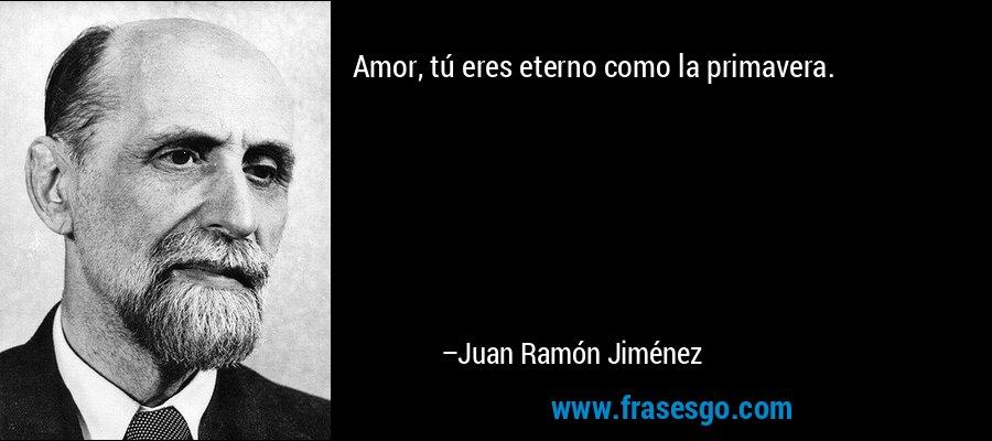 Amor, tú eres eterno como la primavera. – Juan Ramón Jiménez