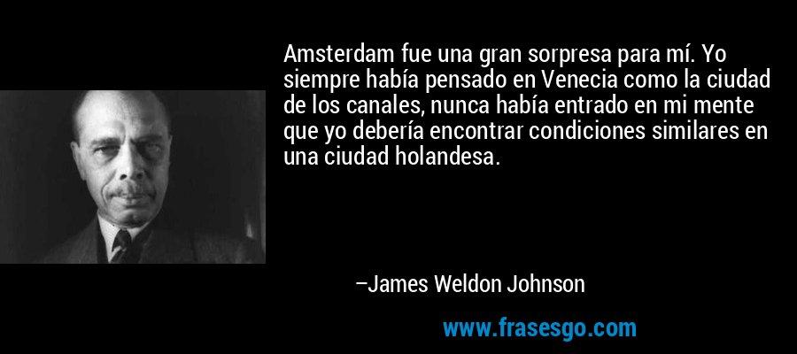 Amsterdam fue una gran sorpresa para mí. Yo siempre había pensado en Venecia como la ciudad de los canales, nunca había entrado en mi mente que yo debería encontrar condiciones similares en una ciudad holandesa. – James Weldon Johnson