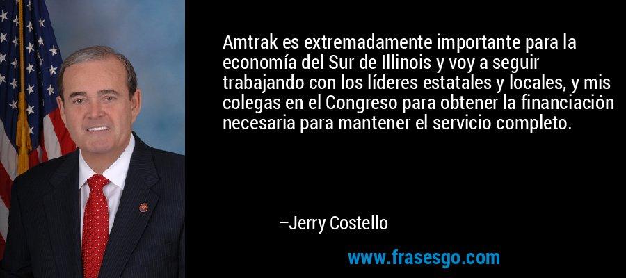 Amtrak es extremadamente importante para la economía del Sur de Illinois y voy a seguir trabajando con los líderes estatales y locales, y mis colegas en el Congreso para obtener la financiación necesaria para mantener el servicio completo. – Jerry Costello