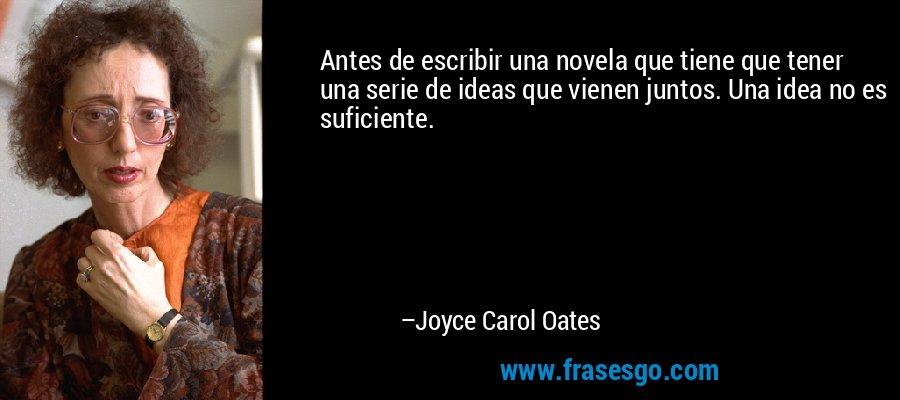 Antes de escribir una novela que tiene que tener una serie de ideas que vienen juntos. Una idea no es suficiente. – Joyce Carol Oates
