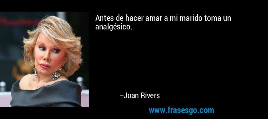 Antes de hacer amar a mi marido toma un analgésico. – Joan Rivers