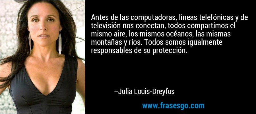 Antes de las computadoras, líneas telefónicas y de televisión nos conectan, todos compartimos el mismo aire, los mismos océanos, las mismas montañas y ríos. Todos somos igualmente responsables de su protección. – Julia Louis-Dreyfus