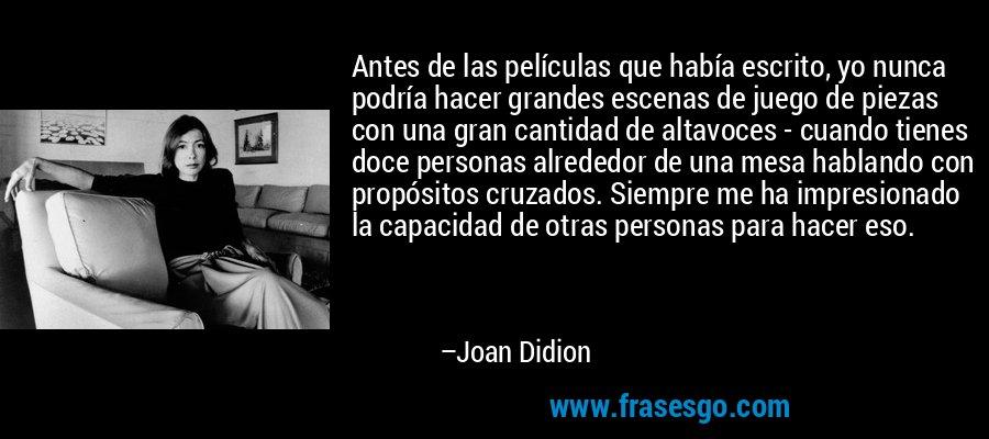 Antes de las películas que había escrito, yo nunca podría hacer grandes escenas de juego de piezas con una gran cantidad de altavoces - cuando tienes doce personas alrededor de una mesa hablando con propósitos cruzados. Siempre me ha impresionado la capacidad de otras personas para hacer eso. – Joan Didion